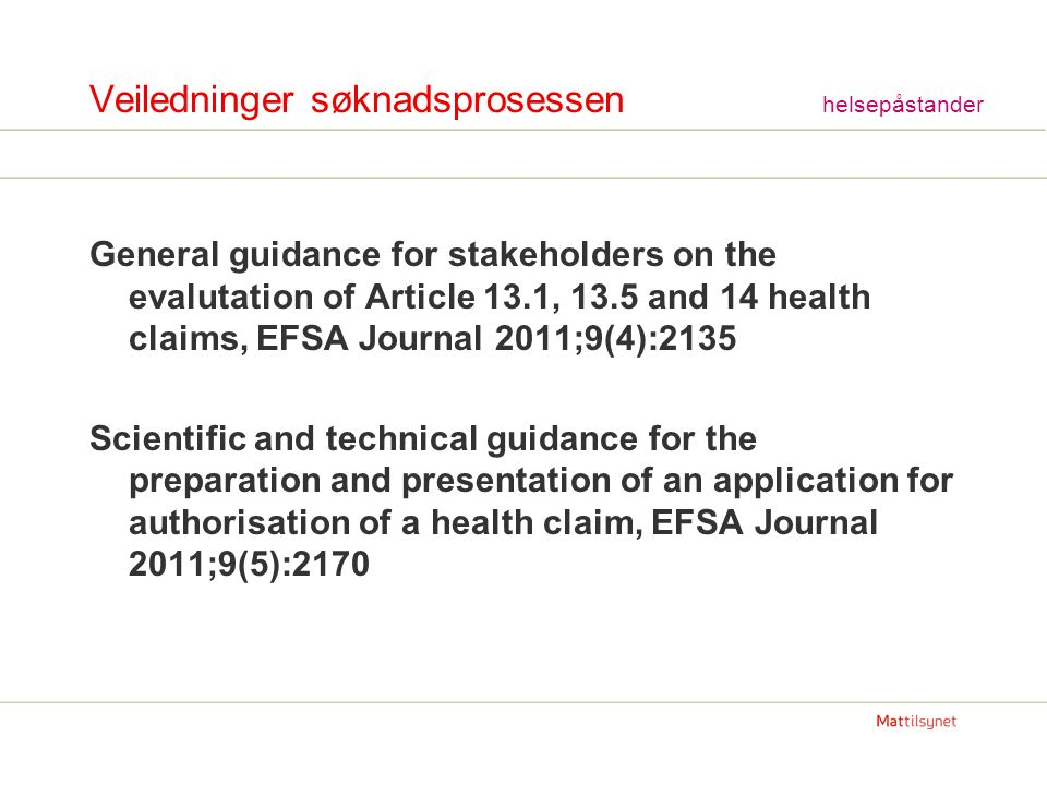 Veiledninger søknadsprosessen helsepåstander General guidance for stakeholders on the evalutation of Article 13.1, 13.5 and 14 health claims, EFSA Journal 2011;9(4):2135 Scientific and technical guidance for the preparation and presentation of an application for authorisation of a health claim, EFSA Journal 2011;9(5):2170