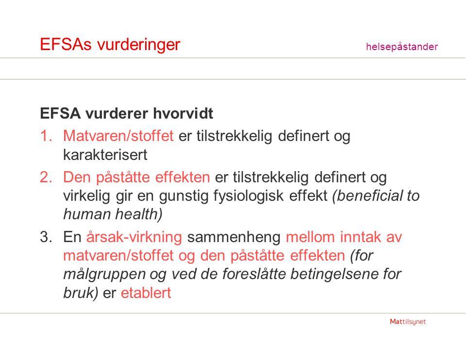 EFSAs vurderinger helsepåstander EFSA vurderer hvorvidt 1.Matvaren/stoffet er tilstrekkelig definert og karakterisert 2.Den påståtte effekten er tilstrekkelig definert og virkelig gir en gunstig fysiologisk effekt (beneficial to human health) 3.En årsak-virkning sammenheng mellom inntak av matvaren/stoffet og den påståtte effekten (for målgruppen og ved de foreslåtte betingelsene for bruk) er etablert