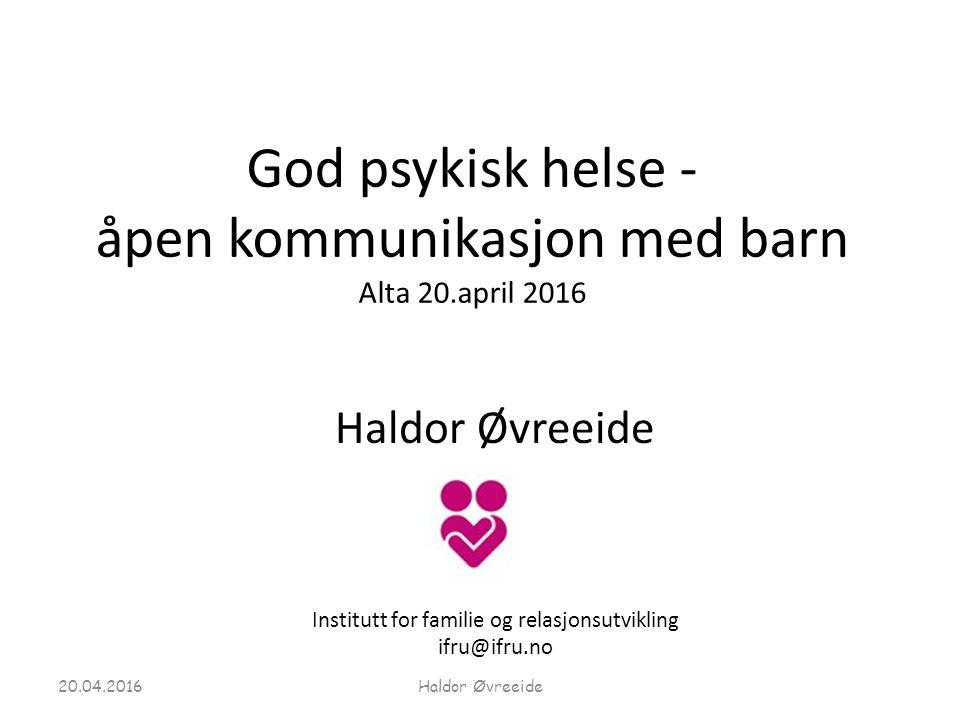 God psykisk helse - åpen kommunikasjon med barn Alta 20.april 2016 Haldor Øvreeide Institutt for familie og relasjonsutvikling ifru@ifru.no 20.04.2016Haldor Øvreeide