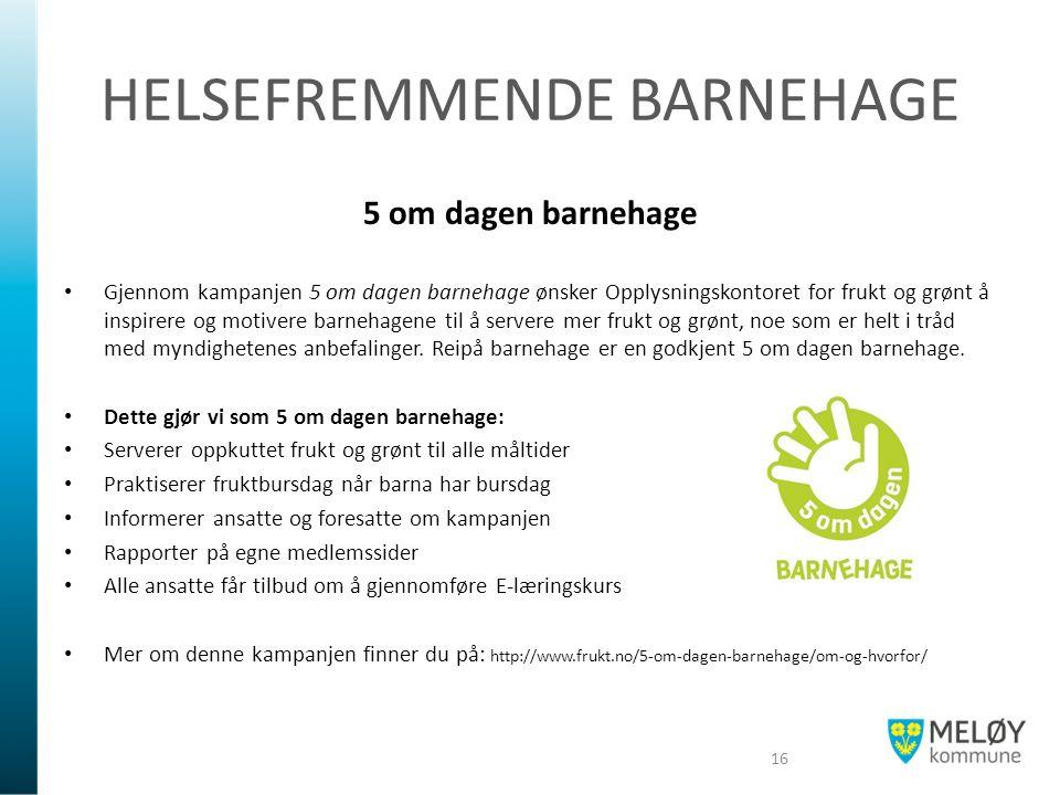 HELSEFREMMENDE BARNEHAGE 5 om dagen barnehage Gjennom kampanjen 5 om dagen barnehage ønsker Opplysningskontoret for frukt og grønt å inspirere og motivere barnehagene til å servere mer frukt og grønt, noe som er helt i tråd med myndighetenes anbefalinger.