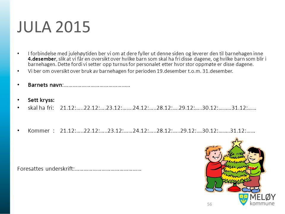 JULA 2015 I forbindelse med julehøytiden ber vi om at dere fyller ut denne siden og leverer den til barnehagen inne 4.desember, slik at vi får en oversikt over hvilke barn som skal ha fri disse dagene, og hvilke barn som blir i barnehagen.