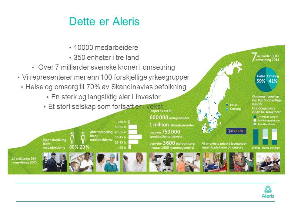Dette er Aleris 10000 medarbeidere 350 enheter i tre land Over 7 milliarder svenske kroner i omsetning Vi representerer mer enn 100 forskjellige yrkesgrupper Helse og omsorg til 70% av Skandinavias befolkning En sterk og langsiktig eier i Investor Et stort selskap som fortsatt er i vekst