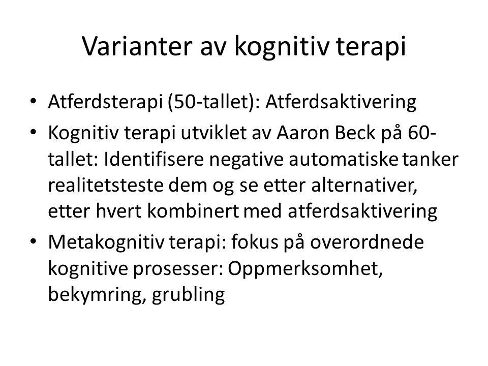 Varianter av kognitiv terapi Atferdsterapi (50-tallet): Atferdsaktivering Kognitiv terapi utviklet av Aaron Beck på 60- tallet: Identifisere negative automatiske tanker realitetsteste dem og se etter alternativer, etter hvert kombinert med atferdsaktivering Metakognitiv terapi: fokus på overordnede kognitive prosesser: Oppmerksomhet, bekymring, grubling