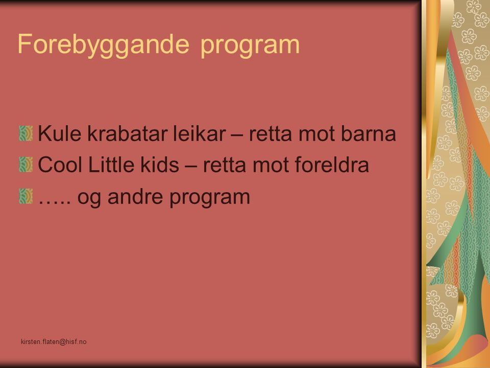 Forebyggande program Kule krabatar leikar – retta mot barna Cool Little kids – retta mot foreldra ….. og andre program kirsten.flaten@hisf.no