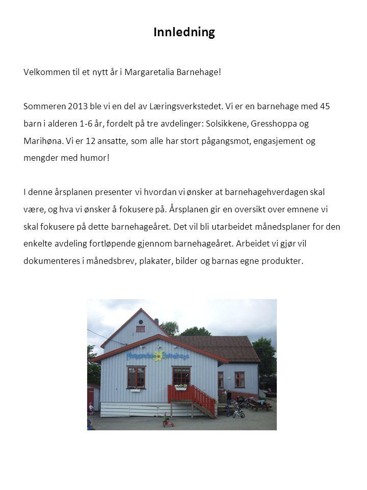 Innledning Velkommen til et nytt år i Margaretalia Barnehage! Sommeren 2013 ble vi en del av Læringsverkstedet. Vi er en barnehage med 45 barn i alder