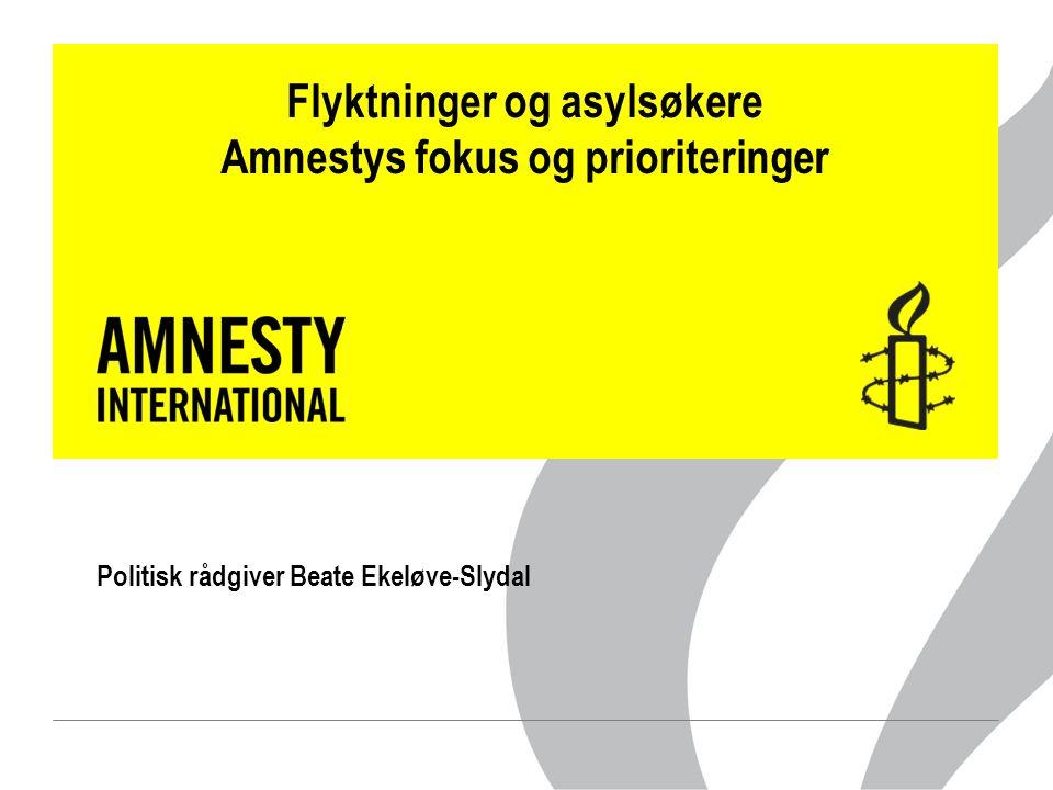 Flyktninger og asylsøkere Amnestys fokus og prioriteringer Politisk rådgiver Beate Ekeløve-Slydal