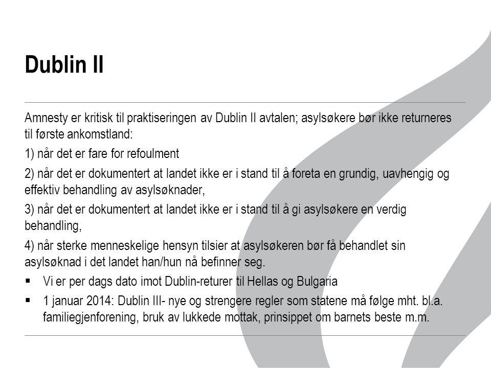 Dublin II Amnesty er kritisk til praktiseringen av Dublin II avtalen; asylsøkere bør ikke returneres til første ankomstland: 1) når det er fare for refoulment 2) når det er dokumentert at landet ikke er i stand til å foreta en grundig, uavhengig og effektiv behandling av asylsøknader, 3) når det er dokumentert at landet ikke er i stand til å gi asylsøkere en verdig behandling, 4) når sterke menneskelige hensyn tilsier at asylsøkeren bør få behandlet sin asylsøknad i det landet han/hun nå befinner seg.