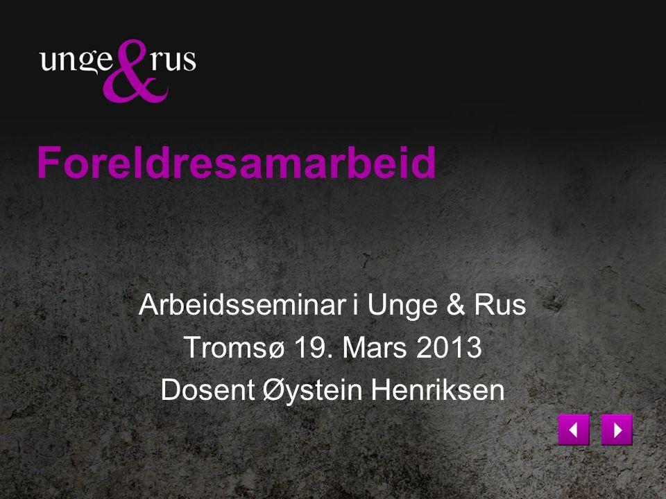 Foreldresamarbeid Arbeidsseminar i Unge & Rus Tromsø 19. Mars 2013 Dosent Øystein Henriksen