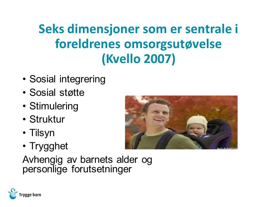 Seks dimensjoner som er sentrale i foreldrenes omsorgsutøvelse (Kvello 2007) Sosial integrering Sosial støtte Stimulering Struktur Tilsyn Trygghet Avhengig av barnets alder og personlige forutsetninger