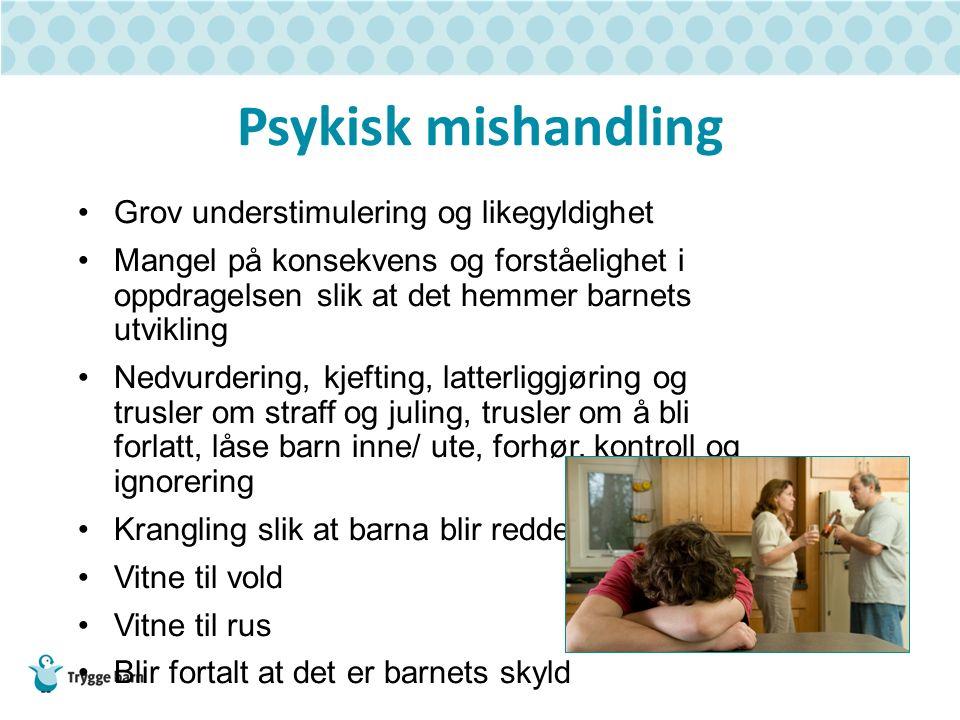 Psykisk mishandling Grov understimulering og likegyldighet Mangel på konsekvens og forståelighet i oppdragelsen slik at det hemmer barnets utvikling N