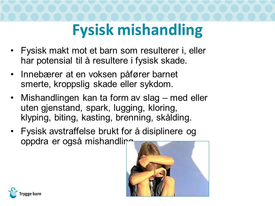 Fysisk mishandling Fysisk makt mot et barn som resulterer i, eller har potensial til å resultere i fysisk skade. Innebærer at en voksen påfører barnet