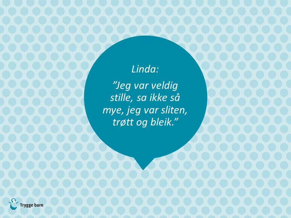 Linda: Jeg var veldig stille, sa ikke så mye, jeg var sliten, trøtt og bleik.