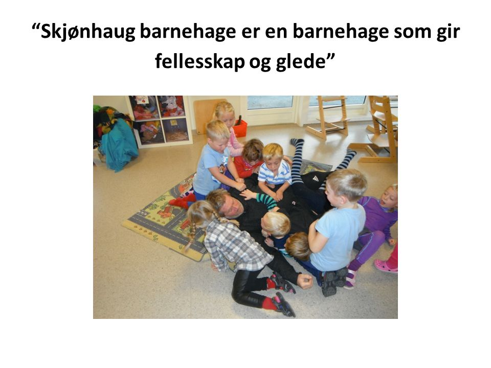 FORMÅL FOR BARNEHAGEN Barnehagen skal i samarbeid og forståelse med hjemmet ivareta barnas behov for omsorg og lek, og fremme læring og danning som grunnlag for allsidig utvikling.
