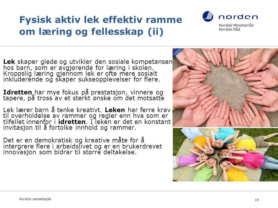 Nordisk Ministerråd Nordisk Råd Nordisk samarbejde 15 Fysisk aktiv lek effektiv ramme om læring og fellesskap (ii) Lek skaper glede og utvikler den sosiale kompetansen hos barn, som er avgjørende for læring i skolen.