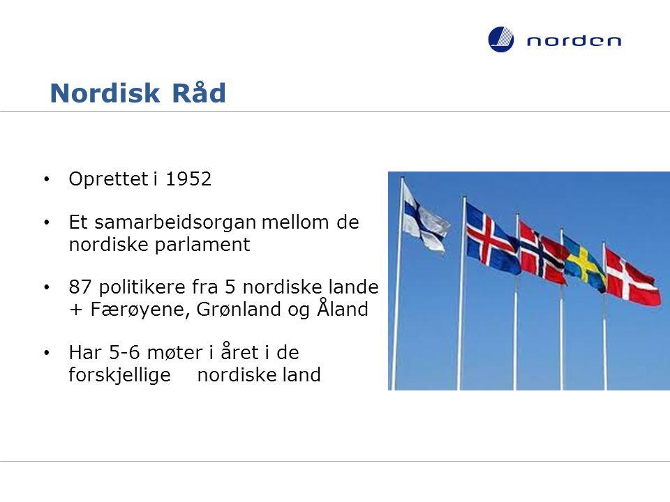Nordisk Råd Oprettet i 1952 Et samarbeidsorgan mellom de nordiske parlament 87 politikere fra 5 nordiske lande + Færøyene, Grønland og Åland Har 5-6 møter i året i de forskjellige nordiske land