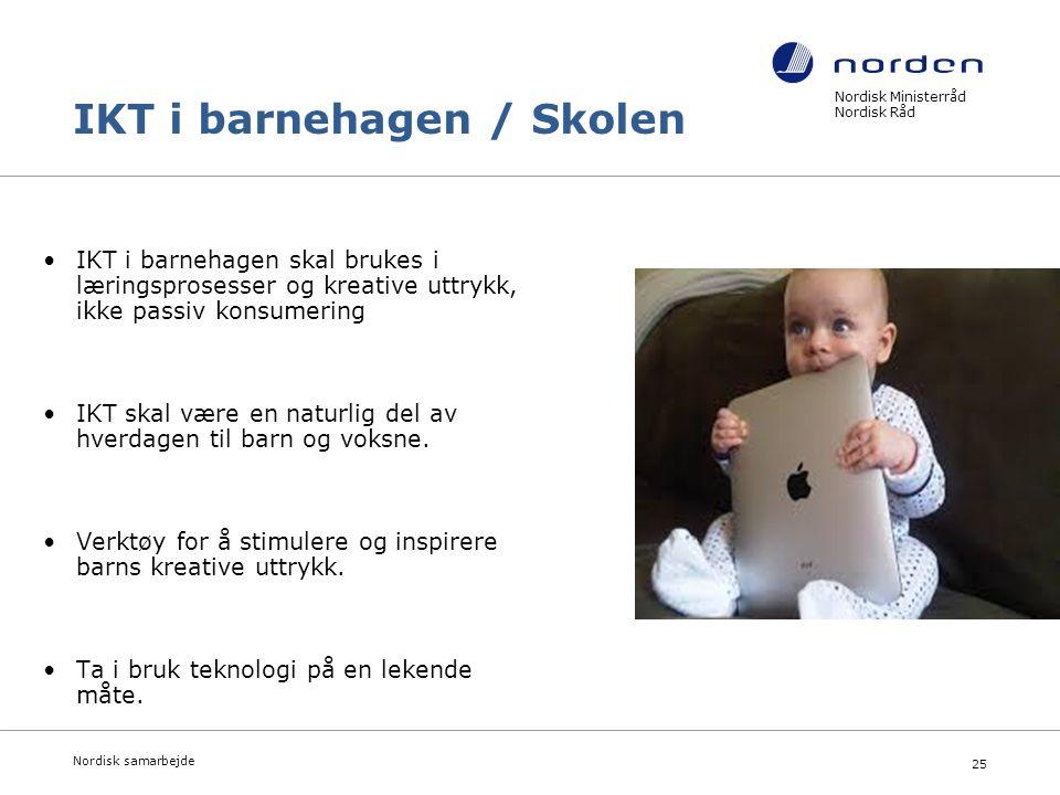 Nordisk Ministerråd Nordisk Råd Nordisk samarbejde 25 IKT i barnehagen / Skolen IKT i barnehagen skal brukes i læringsprosesser og kreative uttrykk, ikke passiv konsumering IKT skal være en naturlig del av hverdagen til barn og voksne.