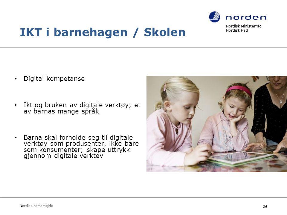 Nordisk Ministerråd Nordisk Råd Nordisk samarbejde 26 IKT i barnehagen / Skolen Digital kompetanse Ikt og bruken av digitale verktøy; et av barnas mange språk Barna skal forholde seg til digitale verktøy som produsenter, ikke bare som konsumenter; skape uttrykk gjennom digitale verktøy