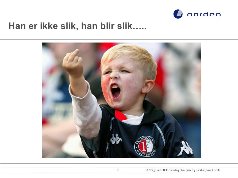 8© Norges idrettsforbund og olympiske og paralympiske komité Han er ikke slik, han blir slik…..