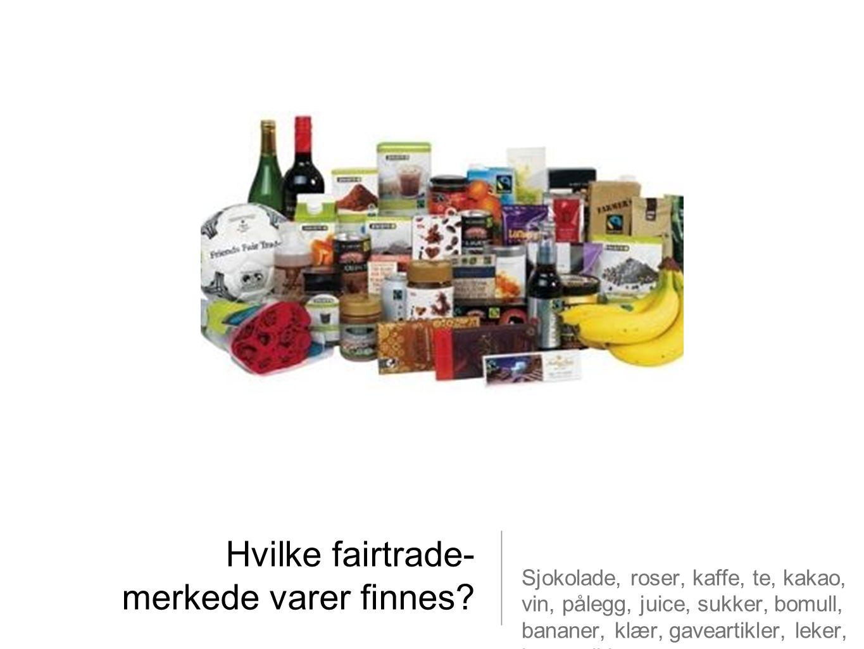 Hvilke fairtrade- merkede varer finnes? Sjokolade, roser, kaffe, te, kakao, vin, pålegg, juice, sukker, bomull, bananer, klær, gaveartikler, leker, ko