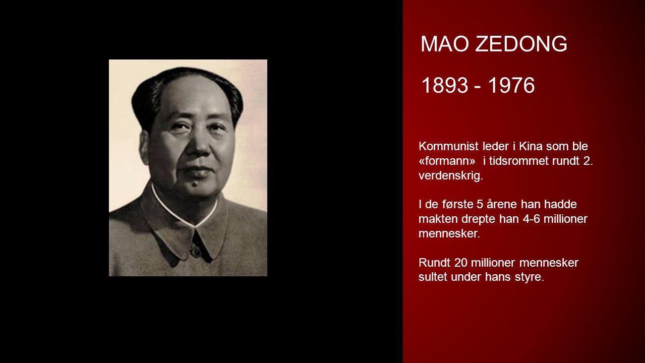 MAO ZEDONG 1893 - 1976 Kommunist leder i Kina som ble «formann» i tidsrommet rundt 2. verdenskrig. I de første 5 årene han hadde makten drepte han 4-6
