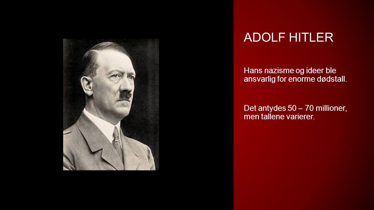 ADOLF HITLER Hans nazisme og ideer ble ansvarlig for enorme dødstall. Det antydes 50 – 70 millioner, men tallene varierer.