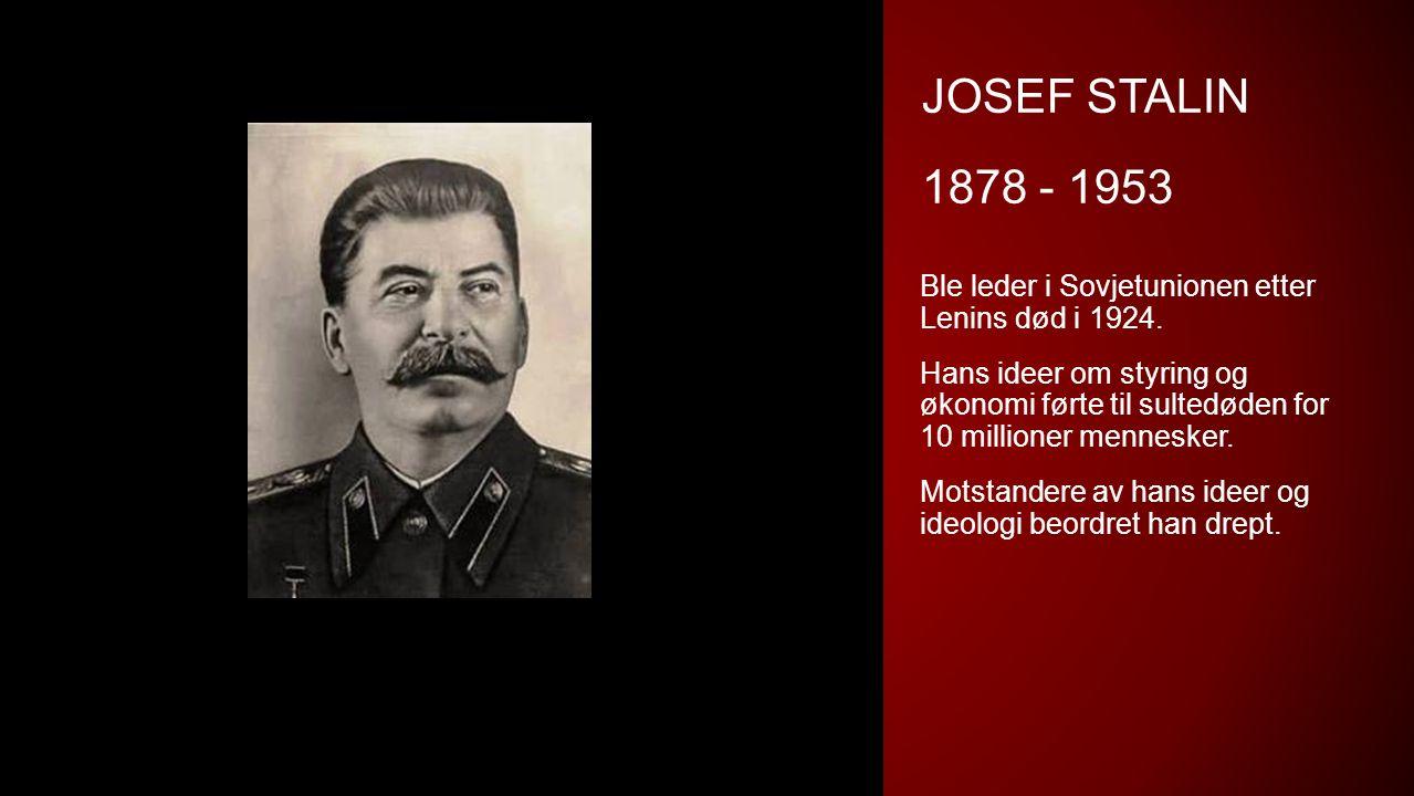 JOSEF STALIN 1878 - 1953 Ble leder i Sovjetunionen etter Lenins død i 1924. Hans ideer om styring og økonomi førte til sultedøden for 10 millioner men