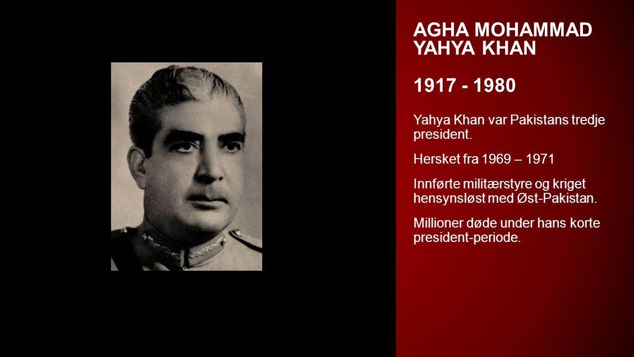 AGHA MOHAMMAD YAHYA KHAN 1917 - 1980 Yahya Khan var Pakistans tredje president. Hersket fra 1969 – 1971 Innførte militærstyre og kriget hensynsløst me