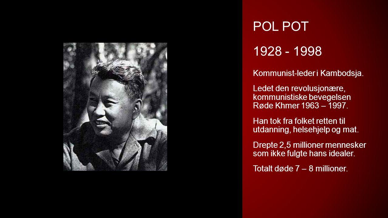 POL POT 1928 - 1998 Kommunist-leder i Kambodsja. Ledet den revolusjonære, kommunistiske bevegelsen Røde Khmer 1963 – 1997. Han tok fra folket retten t