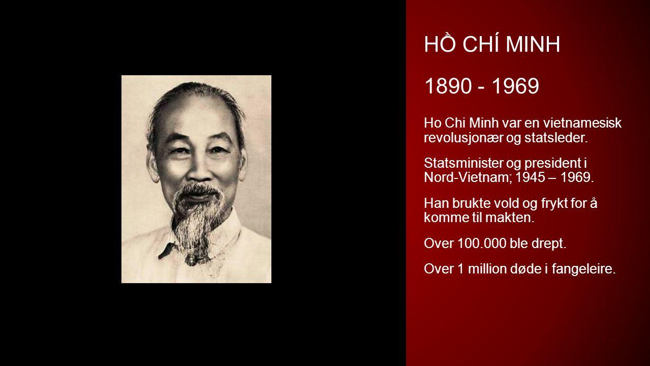 HỒ CHÍ MINH 1890 - 1969 Ho Chi Minh var en vietnamesisk revolusjonær og statsleder. Statsminister og president i Nord-Vietnam; 1945 – 1969. Han brukte