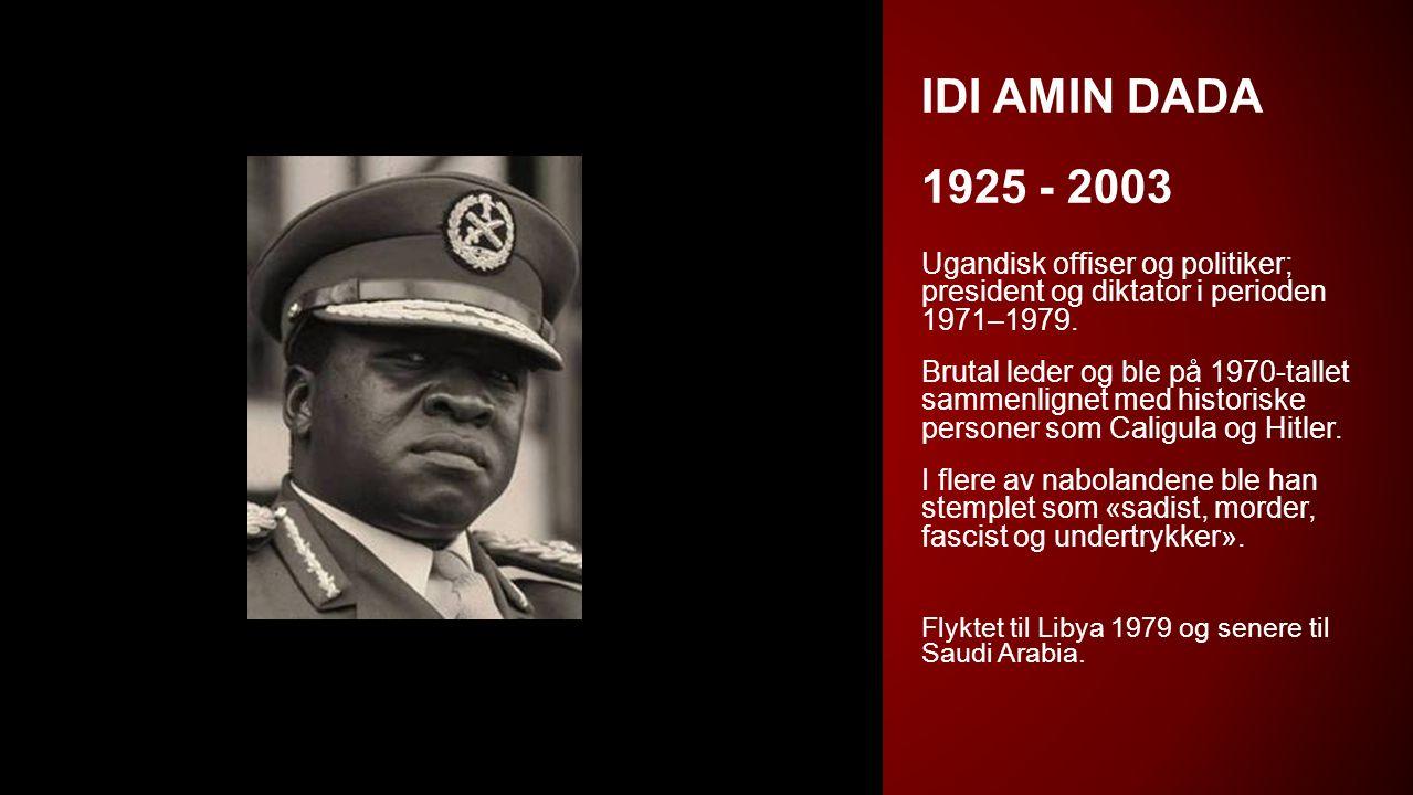 IDI AMIN DADA 1925 - 2003 Ugandisk offiser og politiker; president og diktator i perioden 1971–1979. Brutal leder og ble på 1970-tallet sammenlignet m