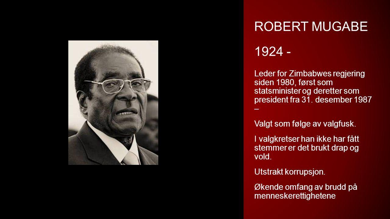 ROBERT MUGABE 1924 - Leder for Zimbabwes regjering siden 1980, først som statsminister og deretter som president fra 31. desember 1987 – Valgt som føl