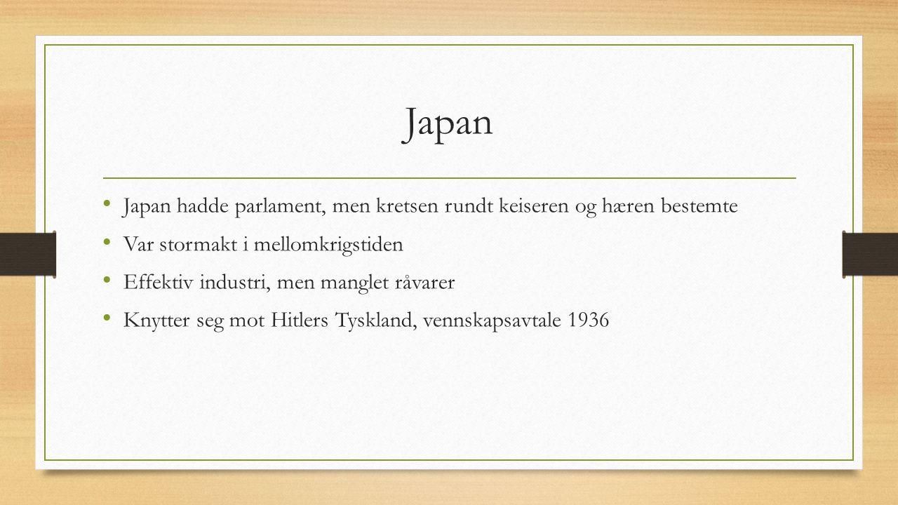 Japan Japan hadde parlament, men kretsen rundt keiseren og hæren bestemte Var stormakt i mellomkrigstiden Effektiv industri, men manglet råvarer Knytter seg mot Hitlers Tyskland, vennskapsavtale 1936