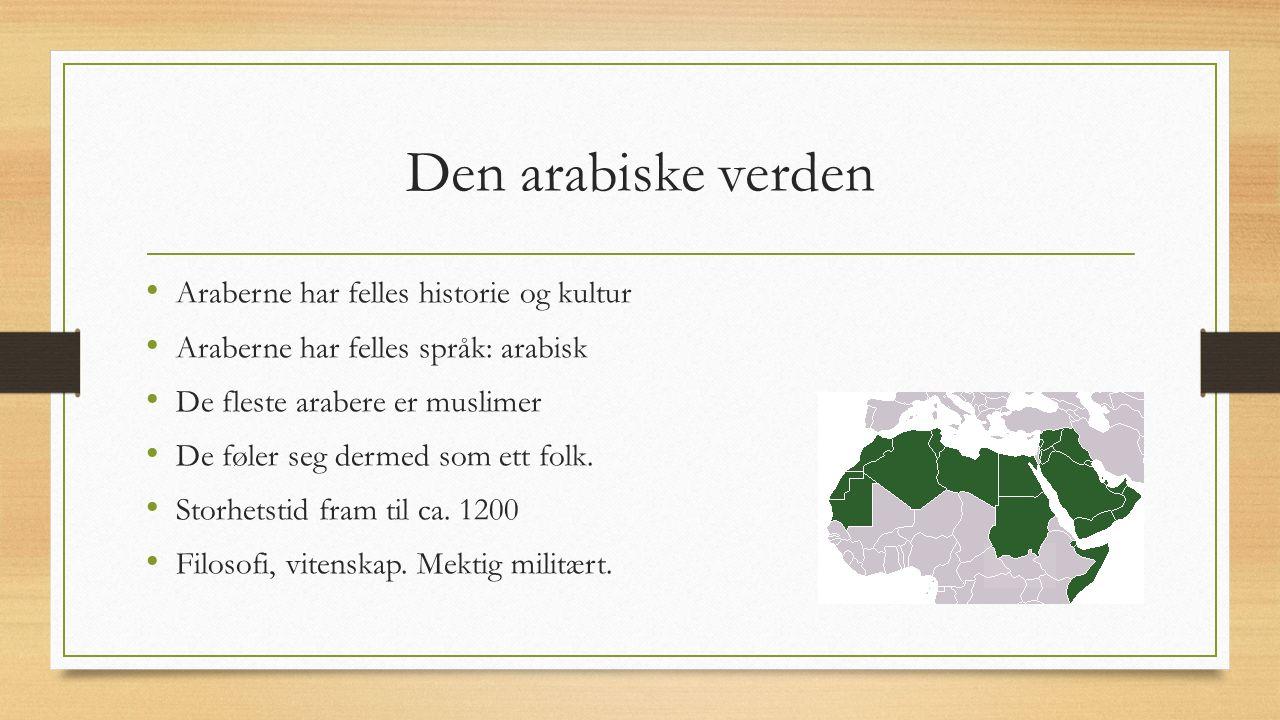 Den arabiske verden Araberne har felles historie og kultur Araberne har felles språk: arabisk De fleste arabere er muslimer De føler seg dermed som ett folk.