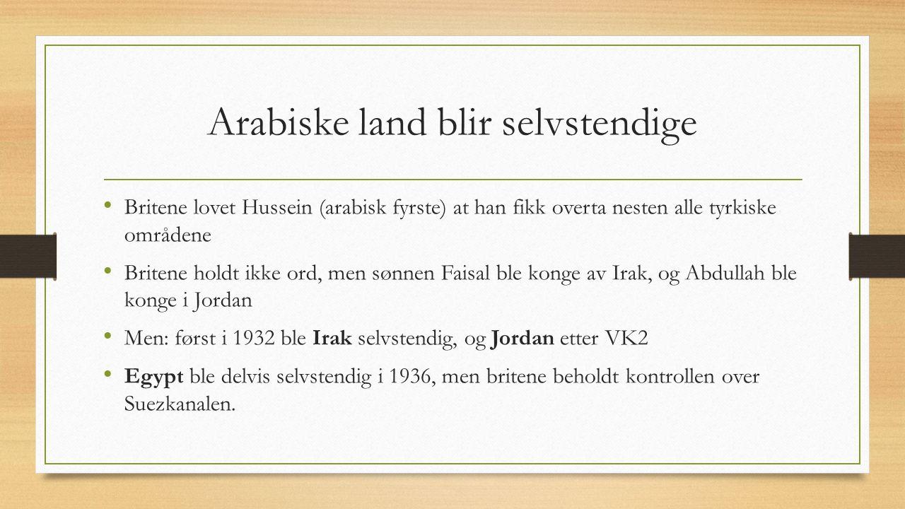 Arabiske land blir selvstendige Britene lovet Hussein (arabisk fyrste) at han fikk overta nesten alle tyrkiske områdene Britene holdt ikke ord, men sønnen Faisal ble konge av Irak, og Abdullah ble konge i Jordan Men: først i 1932 ble Irak selvstendig, og Jordan etter VK2 Egypt ble delvis selvstendig i 1936, men britene beholdt kontrollen over Suezkanalen.