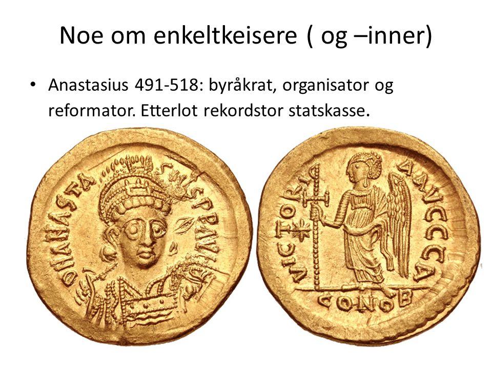 Noe om enkeltkeisere ( og –inner) Anastasius 491-518: byråkrat, organisator og reformator. Etterlot rekordstor statskasse.