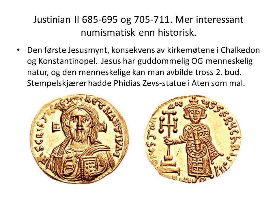 Justinian II 685-695 og 705-711. Mer interessant numismatisk enn historisk. Den første Jesusmynt, konsekvens av kirkemøtene i Chalkedon og Konstantino