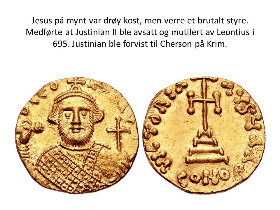 Jesus på mynt var drøy kost, men verre et brutalt styre. Medførte at Justinian II ble avsatt og mutilert av Leontius i 695. Justinian ble forvist til