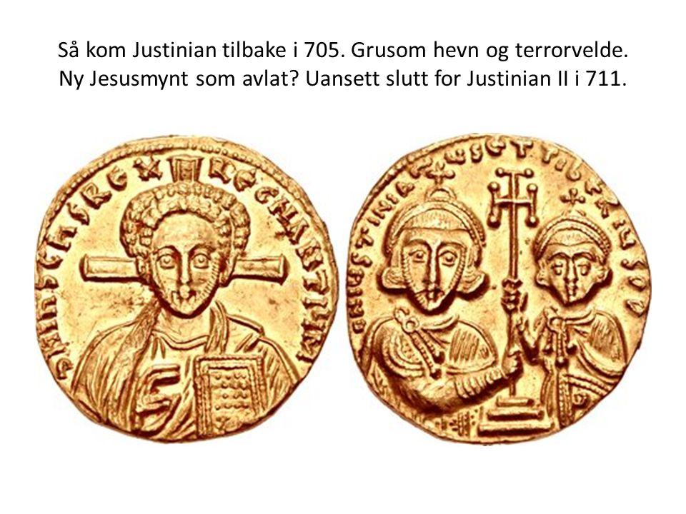 Så kom Justinian tilbake i 705. Grusom hevn og terrorvelde. Ny Jesusmynt som avlat? Uansett slutt for Justinian II i 711.