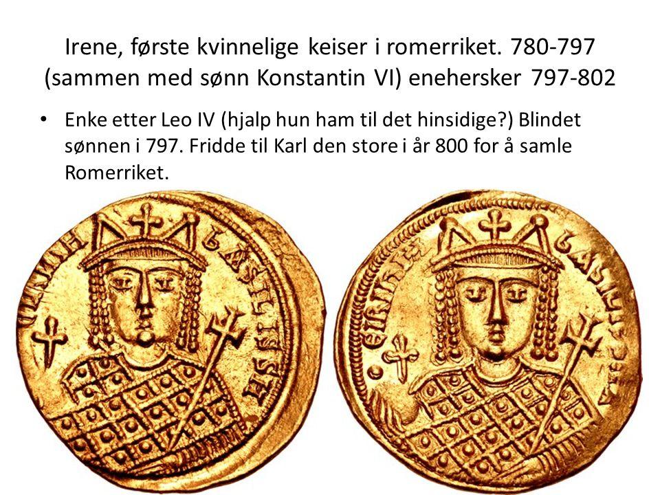 Irene, første kvinnelige keiser i romerriket. 780-797 (sammen med sønn Konstantin VI) enehersker 797-802 Enke etter Leo IV (hjalp hun ham til det hins
