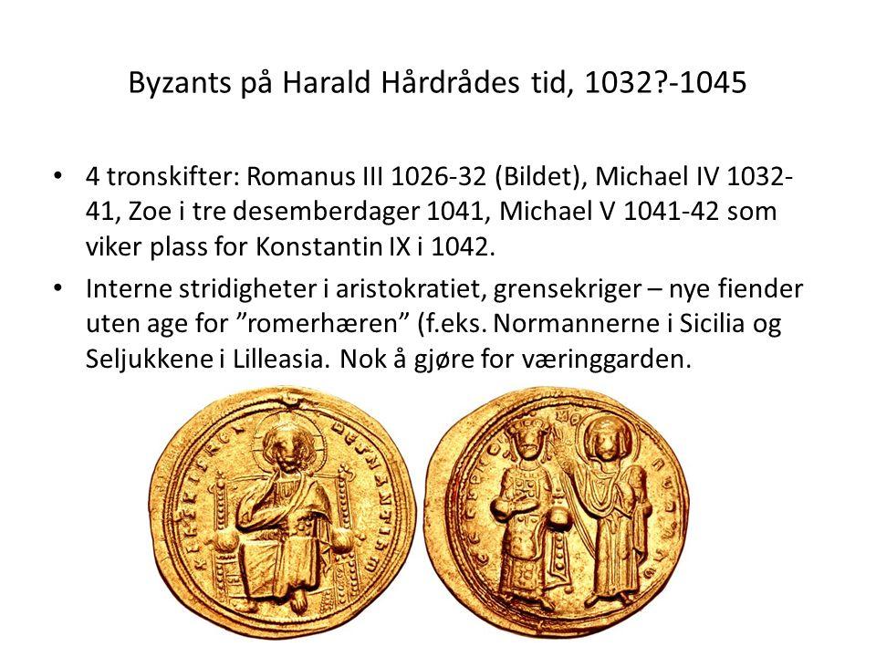 Byzants på Harald Hårdrådes tid, 1032 -1045 4 tronskifter: Romanus III 1026-32 (Bildet), Michael IV 1032- 41, Zoe i tre desemberdager 1041, Michael V 1041-42 som viker plass for Konstantin IX i 1042.