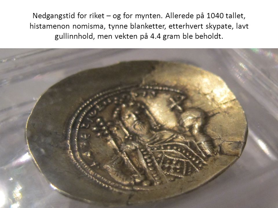 Nedgangstid for riket – og for mynten. Allerede på 1040 tallet, histamenon nomisma, tynne blanketter, etterhvert skypate, lavt gullinnhold, men vekten