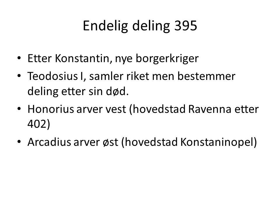 Endelig deling 395 Etter Konstantin, nye borgerkriger Teodosius I, samler riket men bestemmer deling etter sin død. Honorius arver vest (hovedstad Rav
