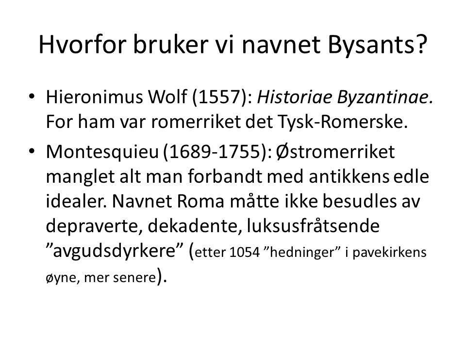 Hvorfor bruker vi navnet Bysants? Hieronimus Wolf (1557): Historiae Byzantinae. For ham var romerriket det Tysk-Romerske. Montesquieu (1689-1755): Øst