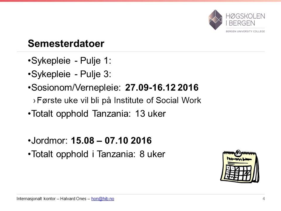 Semesterdatoer Sykepleie - Pulje 1: Sykepleie - Pulje 3: Sosionom/Vernepleie: 27.09-16.12 2016 ›Første uke vil bli på Institute of Social Work Totalt opphold Tanzania: 13 uker Jordmor: 15.08 – 07.10 2016 Totalt opphold i Tanzania: 8 uker Internasjonalt kontor – Halvard Ones – hon@hib.nohon@hib.no4