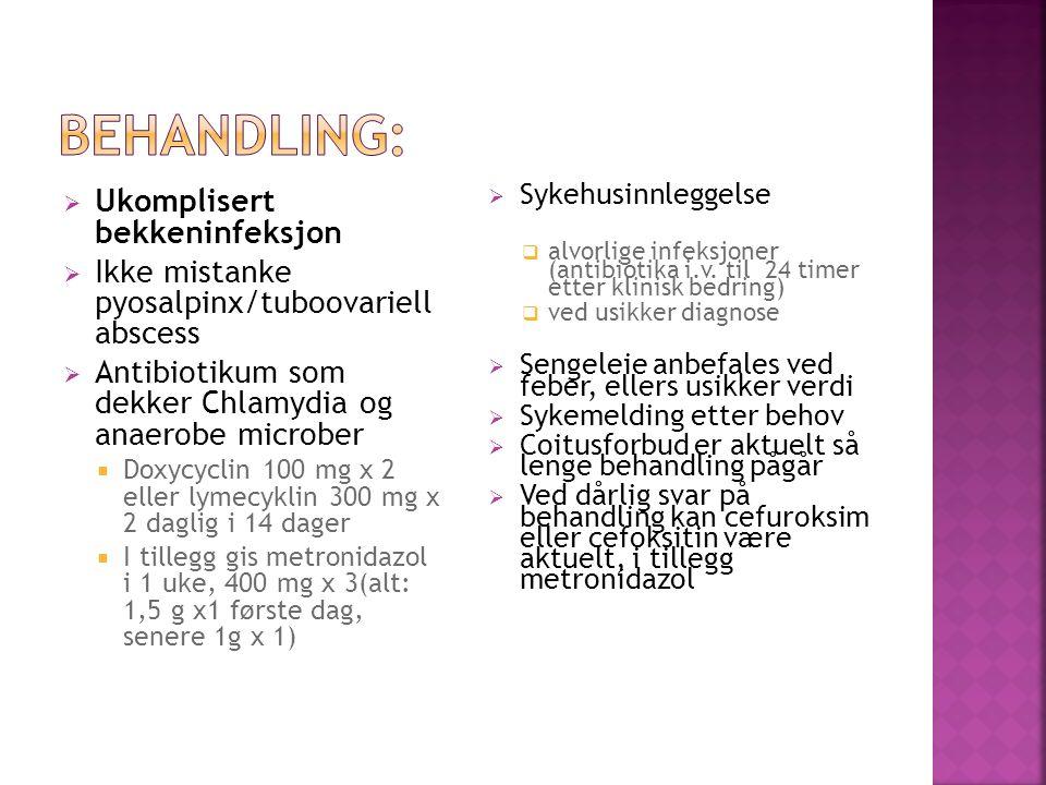  Ukomplisert bekkeninfeksjon  Ikke mistanke pyosalpinx/tuboovariell abscess  Antibiotikum som dekker Chlamydia og anaerobe microber  Doxycyclin 100 mg x 2 eller lymecyklin 300 mg x 2 daglig i 14 dager  I tillegg gis metronidazol i 1 uke, 400 mg x 3(alt: 1,5 g x1 første dag, senere 1g x 1)  Sykehusinnleggelse  alvorlige infeksjoner (antibiotika i.v.