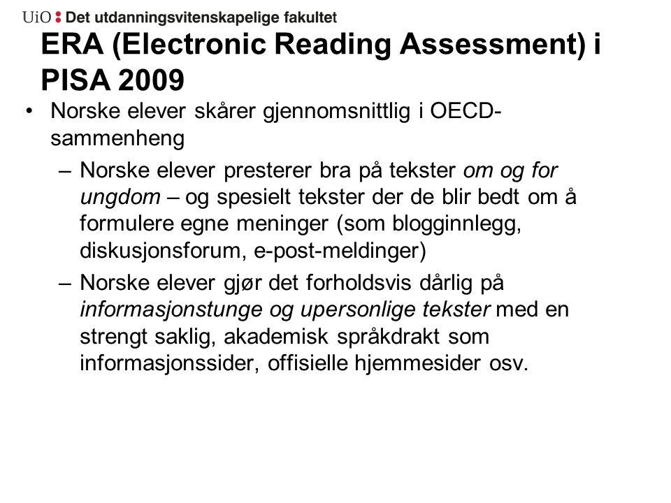 ERA (Electronic Reading Assessment) i PISA 2009 Norske elever skårer gjennomsnittlig i OECD- sammenheng –Norske elever presterer bra på tekster om og for ungdom – og spesielt tekster der de blir bedt om å formulere egne meninger (som blogginnlegg, diskusjonsforum, e-post-meldinger) –Norske elever gjør det forholdsvis dårlig på informasjonstunge og upersonlige tekster med en strengt saklig, akademisk språkdrakt som informasjonssider, offisielle hjemmesider osv.