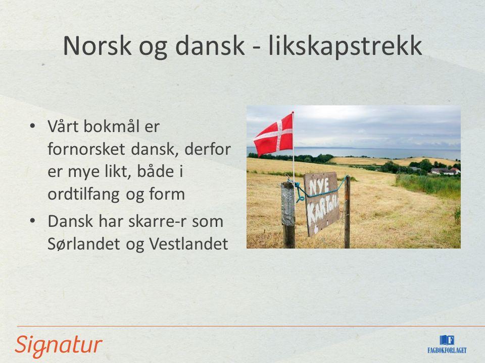 Norsk og dansk - likskapstrekk Vårt bokmål er fornorsket dansk, derfor er mye likt, både i ordtilfang og form Dansk har skarre-r som Sørlandet og Vest