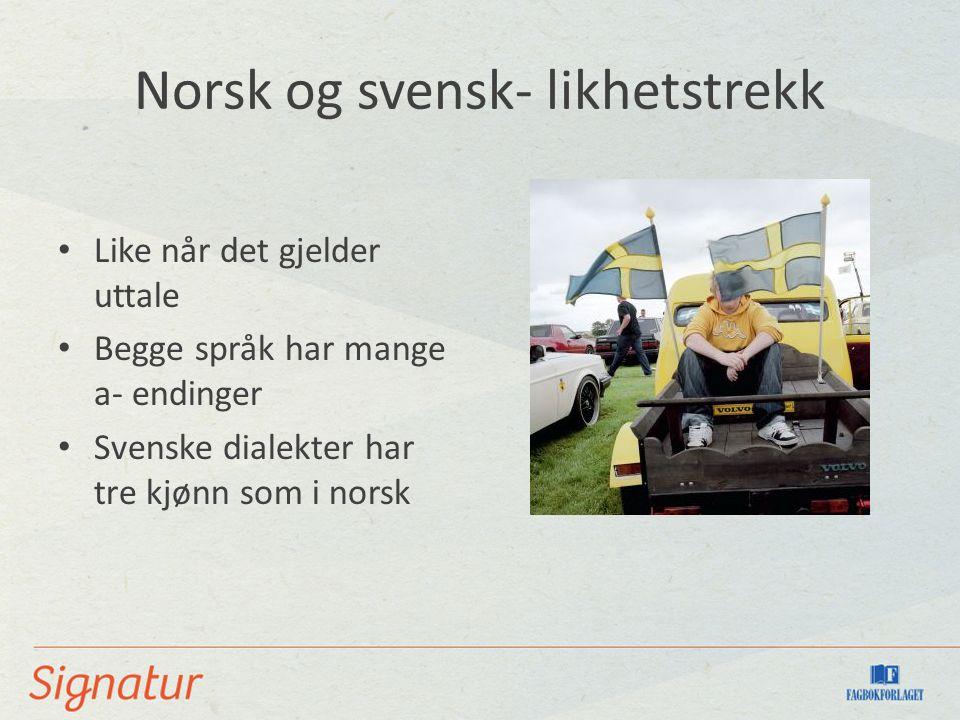 Norsk og svensk- likhetstrekk Like når det gjelder uttale Begge språk har mange a- endinger Svenske dialekter har tre kjønn som i norsk