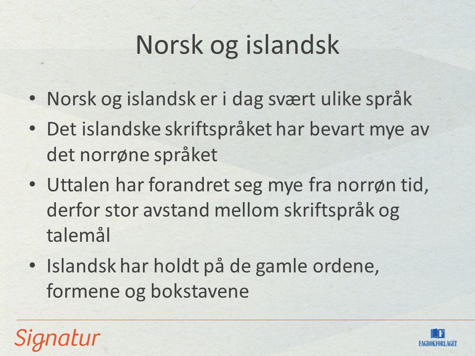 Norsk og islandsk Norsk og islandsk er i dag svært ulike språk Det islandske skriftspråket har bevart mye av det norrøne språket Uttalen har forandret