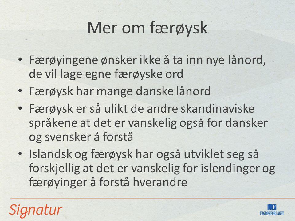 Mer om færøysk Færøyingene ønsker ikke å ta inn nye lånord, de vil lage egne færøyske ord Færøysk har mange danske lånord Færøysk er så ulikt de andre